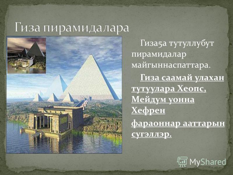 Гиза5а тутуллубут пирамидалар майгыннаспаттара. Гиза саамай улахан тутуулара Хеопс, Мейдум уонна Хефрен фараоннар ааттарын сугэллэр.