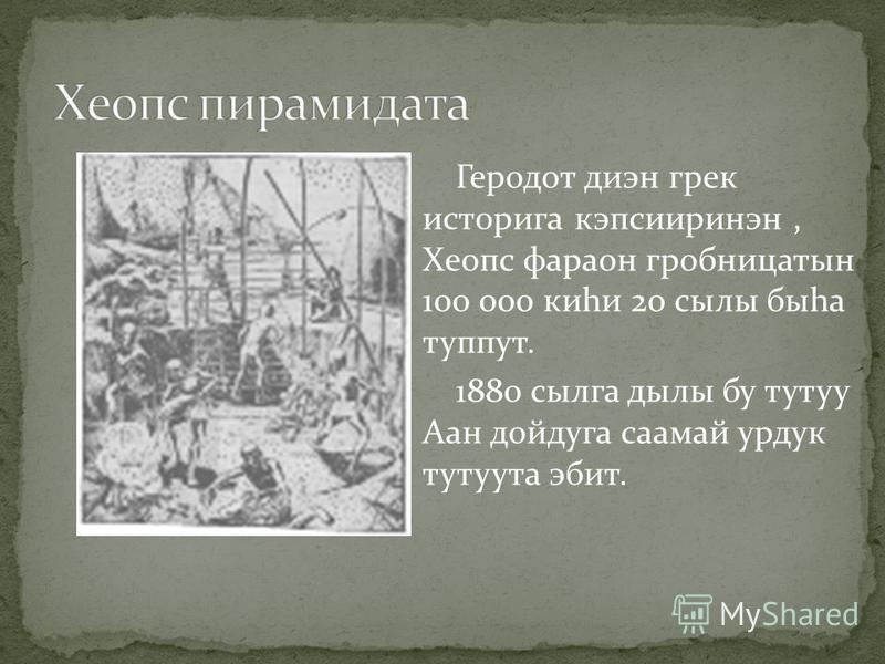 Геродот диэн грек историга кэпсииринэн, Хеопс фараон гробницатын 100 000 киhи 20 сылы быhа туппут. 1880 сылга дылы бу тутуу Аан дойдуга саамай урдук тутуута эбит.