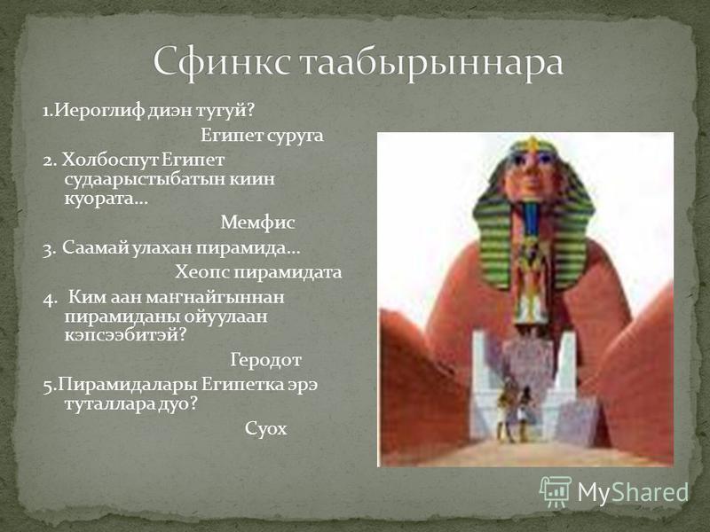 1.Иероглиф диэн тугуй? Египет суруга 2. Холбоспут Египет судаарыстыбатын киин куората… Мемфис 3. Саамай улахан пирамида… Хеопс пирамидата 4. Ким аан ма ҥ найгыннан пирамиданы ойуулаан кэпсээбитэй? Геродот 5.Пирамидалары Египетка эрэ туталлара дуо? Су