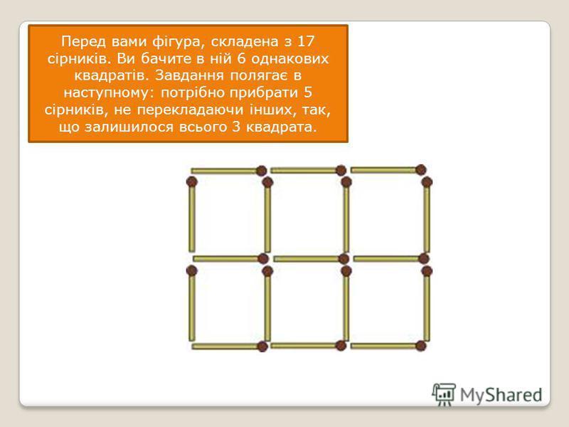Перед вами фігура, складена з 17 сірників. Ви бачите в ній 6 однакових квадратів. Завдання полягає в наступному: потрібно прибрати 5 сірників, не перекладаючи інших, так, що залишилося всього 3 квадрата. а.