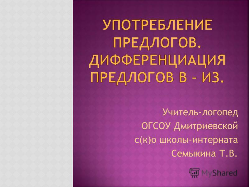 Учитель-логопед ОГСОУ Дмитриевской с(к)о школы-интерната Семыкина Т.В.