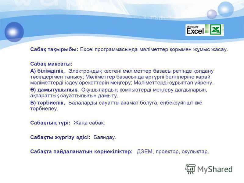 Сабақ тақырыбы: Excel программасында мәліметтер қорымен жұмыс жасау. Сабақ мақсаты: А) бiлiмдiлiк, Электрондық кестені мәліметтер базасы ретінде қолдану тәсілдерімен танысу; Мәліметтер базасында әртүрлі белгілеріне қарай мәліметтерді іздеу әрекеттері