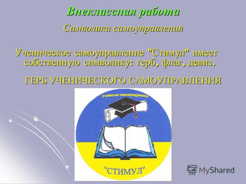 Символика самоуправления Ученическое самоуправление  Стимул  имеет собственную символику : герб, флаг, девиз. ГЕРБ УЧЕНИЧЕСКОГО САМОУПРАВЛЕНИЯ Внеклассная работа