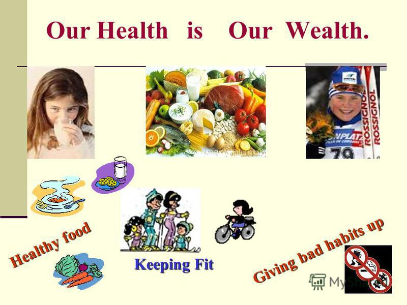 Our Health is Our Wealth. Healthy food Giving bad habits up Keeping Fit