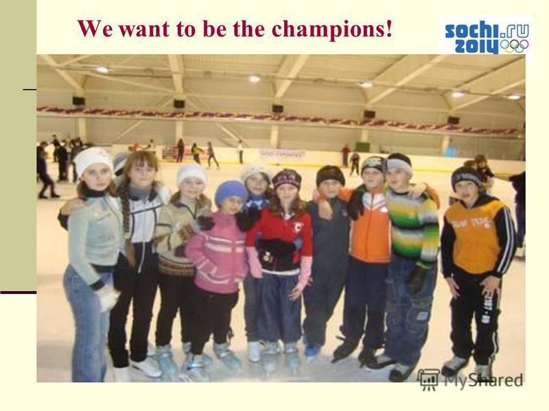 We want to be the champions!