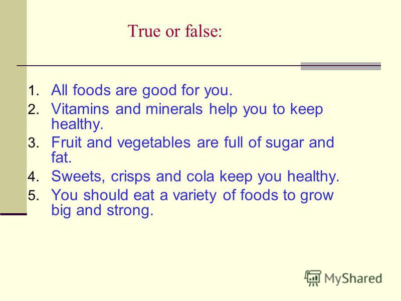 True or false: 1. All foods are good for you. 2. Vitamins and minerals help you to keep healthy. 3. Fruit and vegetables are full of sugar and fat. 4. Sweets, crisps and cola keep you healthy. 5. You should eat a variety of foods to grow big and stro