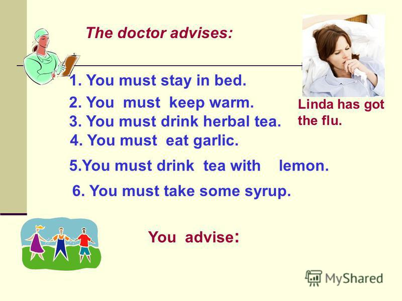 Linda has got the flu. The doctor advises: 1. You must stay in bed. 2. You must keep warm. 3. You must drink herbal tea. 4. You must eat garlic. 5.You must drink tea with lemon. 6. You must take some syrup. You advise :