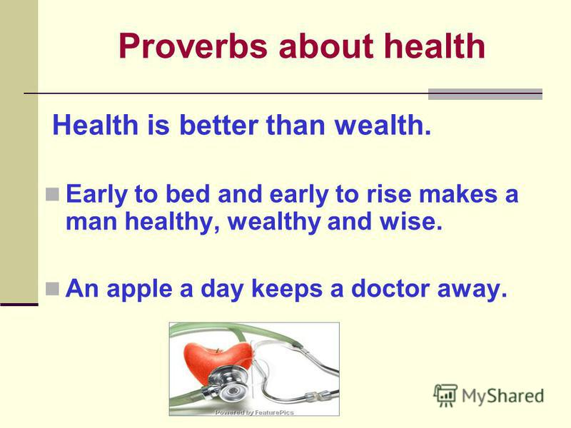 Proverbs about health Health is better than wealth. Early to bed and early to rise makes a man healthy, wealthy and wise. An apple a day keeps a doctor away.