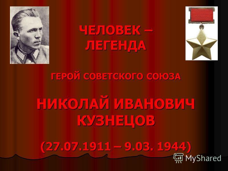 ЧЕЛОВЕК – ЛЕГЕНДА ГЕРОЙ СОВЕТСКОГО СОЮЗА НИКОЛАЙ ИВАНОВИЧ КУЗНЕЦОВ (27.07.1911 – 9.03. 1944)