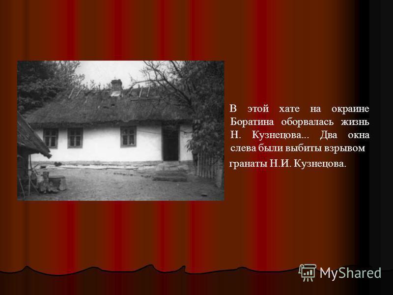 В этой хате на окраине Боратина оборвалась жизнь Н. Кузнецова... Два окна слева были выбиты взрывом гранаты Н.И. Кузнецова.