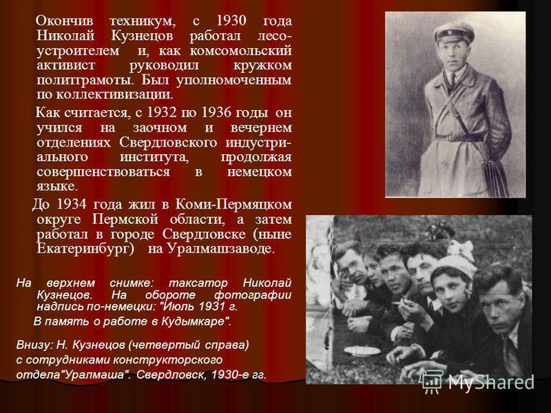 Окончив техникум, с 1930 года Николай Кузнецов работал леса- устроителем и, как комсомольский активист руководил кружком политграмоты. Был уполномоченным по коллективизации. Как считается, с 1932 по 1936 годы он учился на заочном и вечернем отделения