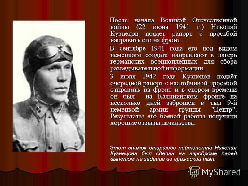 После начала Великой Отечественной войны (22 июня 1941 г.) Николай Кузнецов подает рапорт с просьбой направить его на фронт. После начала Великой Отечественной войны (22 июня 1941 г.) Николай Кузнецов подает рапорт с просьбой направить его на фронт.