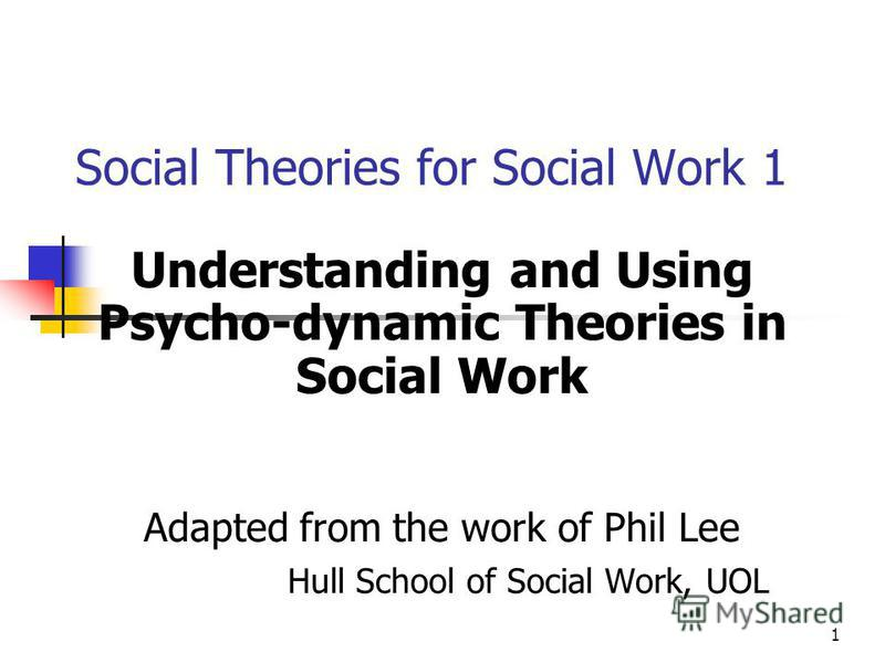 1 Social Theories for Social Work 1 Understanding and Using Psycho-dynamic Theories in Social Work Adapted from the work of Phil Lee Hull School of Social Work, UOL