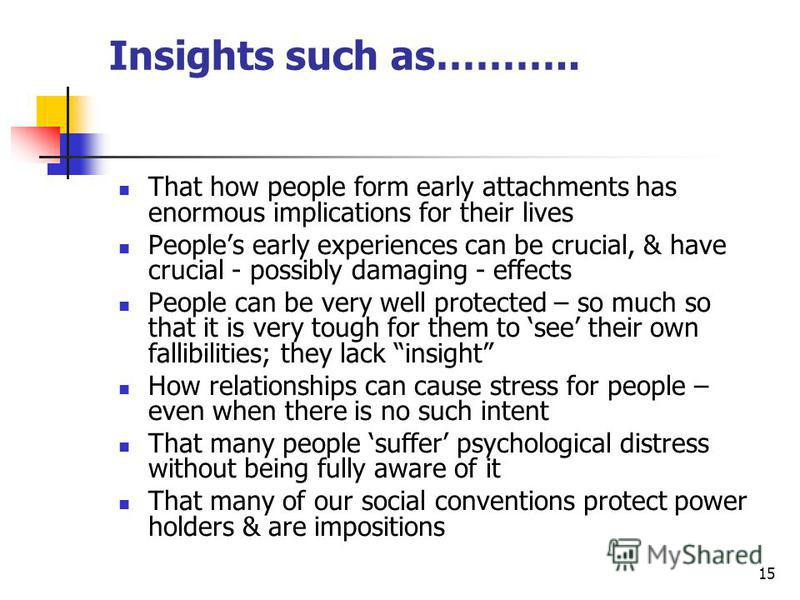 15 Insights such as……….. That how people form early attachments has enormous implications for their lives Peoples early experiences can be crucial, & have crucial - possibly damaging - effects People can be very well protected – so much so that it is