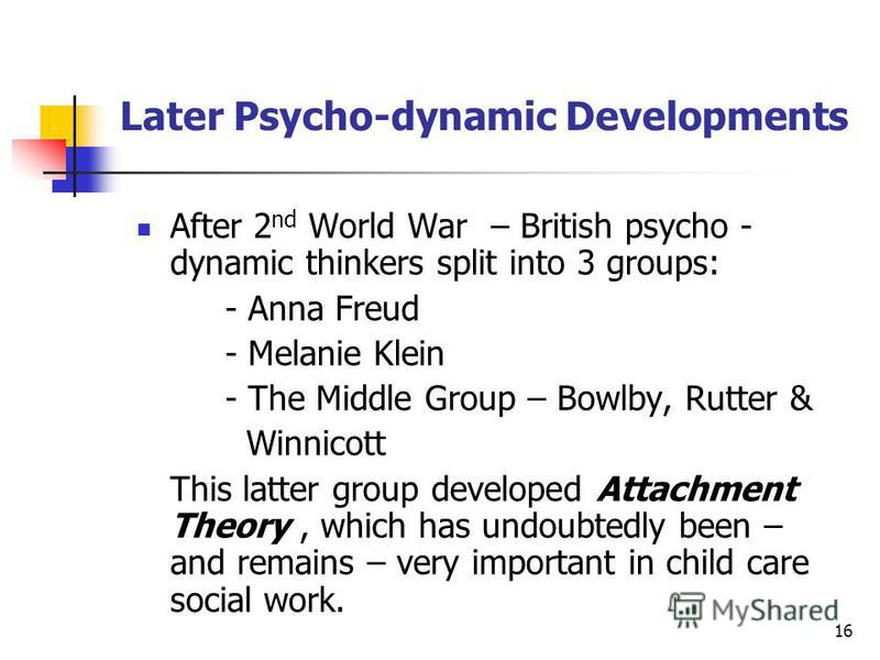 16 Later Psycho-dynamic Developments After 2 nd World War – British psycho - dynamic thinkers split into 3 groups: - Anna Freud - Melanie Klein - The Middle Group – Bowlby, Rutter & Winnicott This latter group developed Attachment Theory, which has u