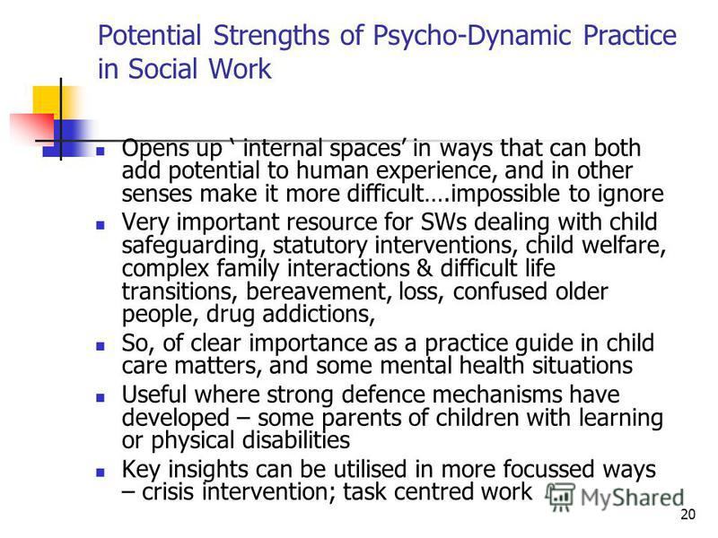 20 Potential Strengths of Psycho-Dynamic Practice in Social Work Opens up internal spaces in ways that can both add potential to human experience, and in other senses make it more difficult….impossible to ignore Very important resource for SWs dealin