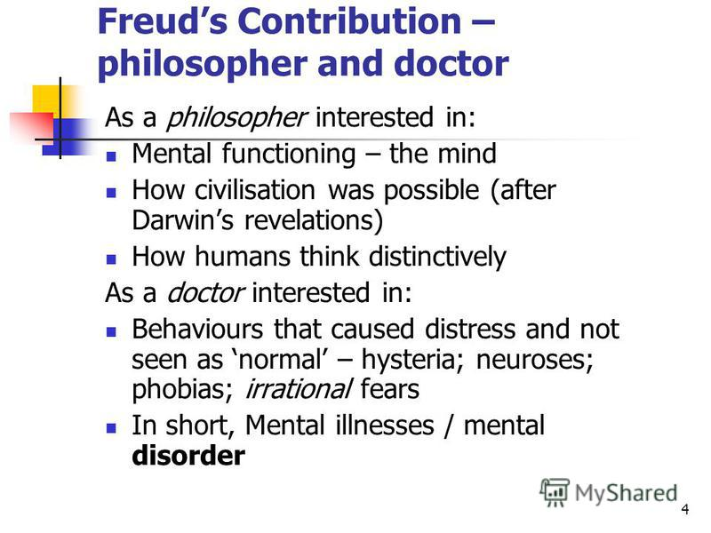 4 Freuds Contribution – philosopher and doctor As a philosopher interested in: Mental functioning – the mind How civilisation was possible (after Darwins revelations) How humans think distinctively As a doctor interested in: Behaviours that caused di