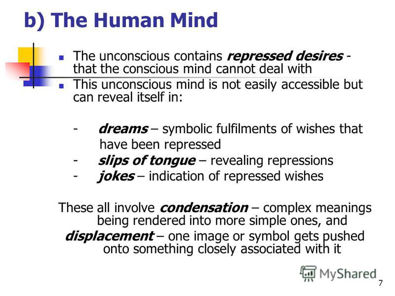7 b) The Human Mind The unconscious contains repressed desires - that the conscious mind cannot deal with This unconscious mind is not easily accessible but can reveal itself in: -dreams – symbolic fulfilments of wishes that have been repressed -slip