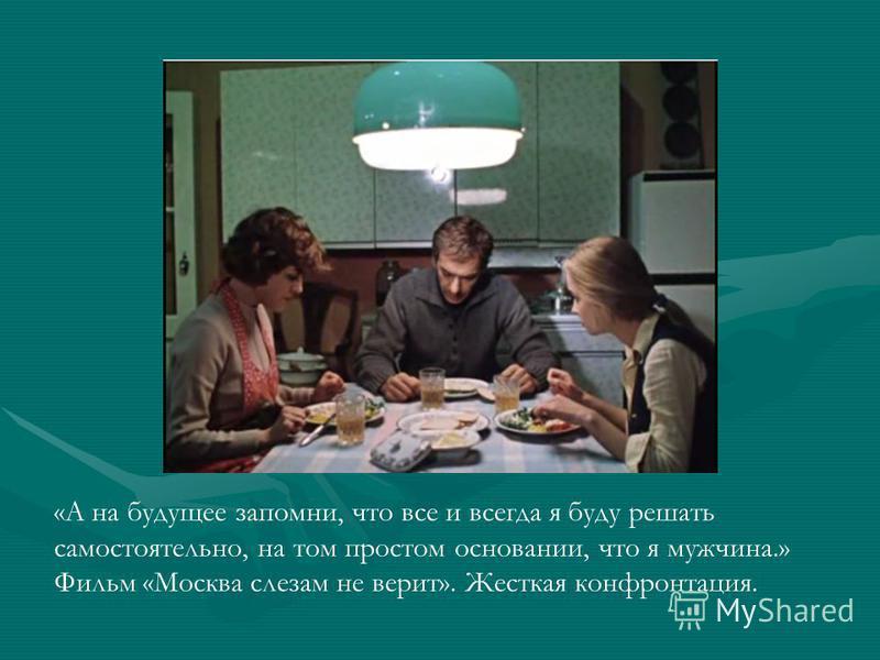 «А на будущее запомни, что все и всегда я буду решать самостоятельно, на том простом основании, что я мужчина.» Фильм «Москва слезам не верит». Жесткая конфронтация.