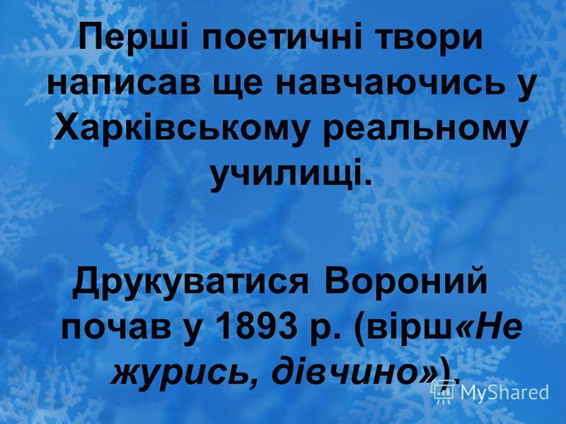 Перші поетичні твори написав ще навчаючись у Харківському реальному училищі. Друкуватися Вороний почав у 1893 р. (вірш«Не журись, дівчино»).
