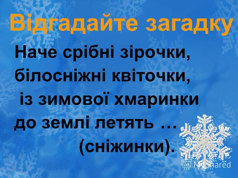Відгадайте загадку Наче срібні зірочки, білосніжні квіточки, із зимової хмаринки до землі летять … (сніжинки).