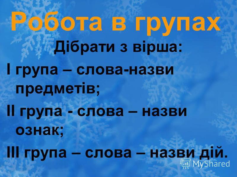 Робота в групах Дібрати з вірша: І група – слова-назви предметів; ІІ група - слова – назви ознак; ІІІ група – слова – назви дій.