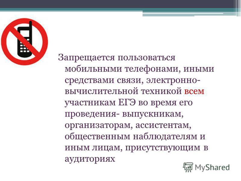 Запрещается пользоваться мобильными телефонами, иными средствами связи, электронно- вычислительной техникой всем участникам ЕГЭ во время его проведения- выпускникам, организаторам, ассистентам, общественным наблюдателям и иным лицам, присутствующим в