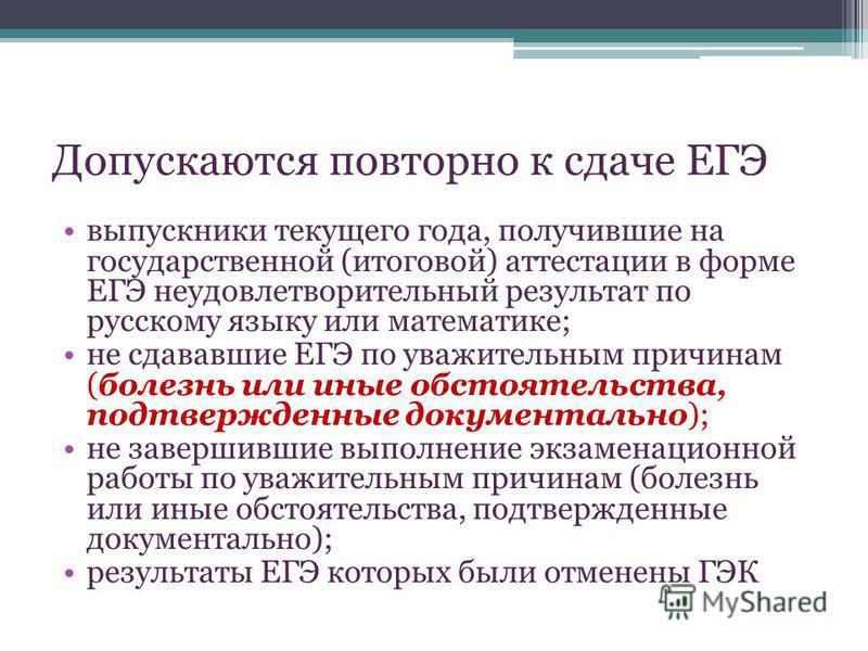 Допускаются повторно к сдаче ЕГЭ выпускники текущего года, получившие на государственной (итоговой) аттестации в форме ЕГЭ неудовлетворительный результат по русскому языку или математике; не сдававшие ЕГЭ по уважительным причинам (болезнь или иные об