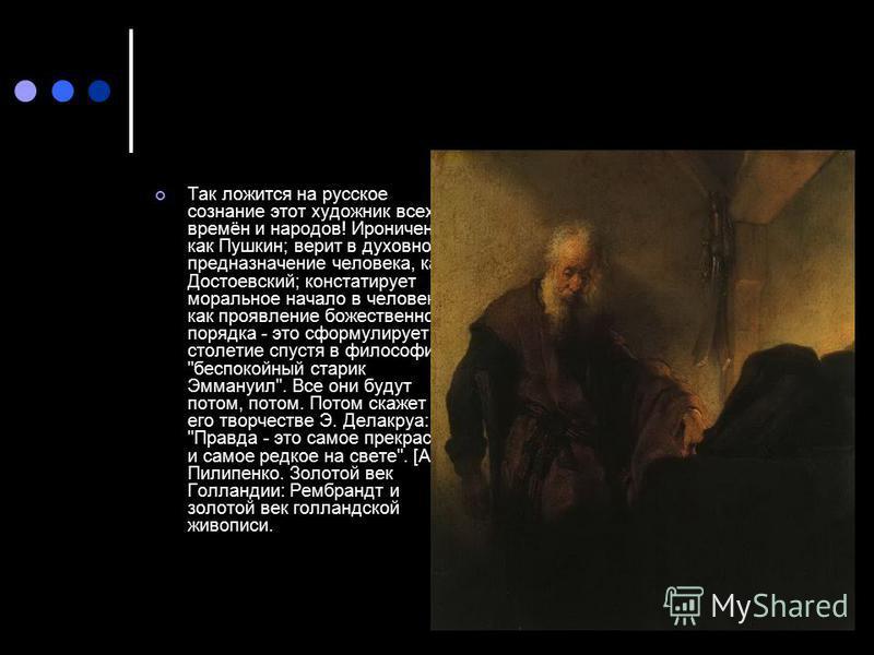 Так ложится на русское сознание этот художник всех времён и народов! Ироничен, как Пушкин; верит в духовное предназначение человека, как Достоевский; констатирует моральное начало в человеке как проявление божественного порядка - это сформулирует сто