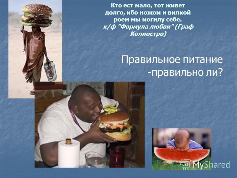 Кто ест мало, тот живет долго, ибо ножом и вилкой роем мы могилу себе. к/ф Формула любви (Граф Колиостро) Правильное питание -правильно ли?