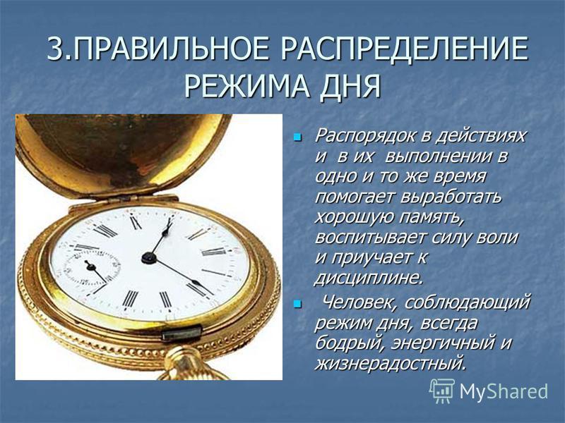 3. ПРАВИЛЬНОЕ РАСПРЕДЕЛЕНИЕ РЕЖИМА ДНЯ 3. ПРАВИЛЬНОЕ РАСПРЕДЕЛЕНИЕ РЕЖИМА ДНЯ Распорядок в действиях и в их выполнении в одно и то же время помогает выработать хорошую память, воспитывает силу воли и приучает к дисциплине. Распорядок в действиях и в