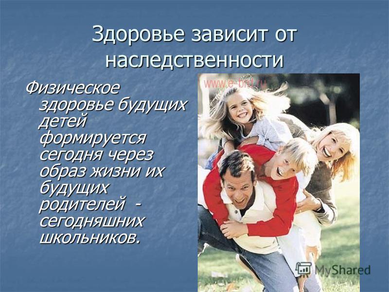 Здоровье зависит от наследственности Физическое здоровье будущих детей формируется сегодня через образ жизни их будущих родителей - сегодняшних школьников.