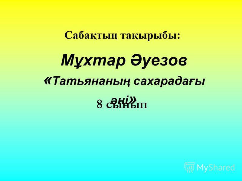 Сабақтың тақырыбы: Мұхтар Әуезов « Татьянаның сахарадағы әні » 8 сынып
