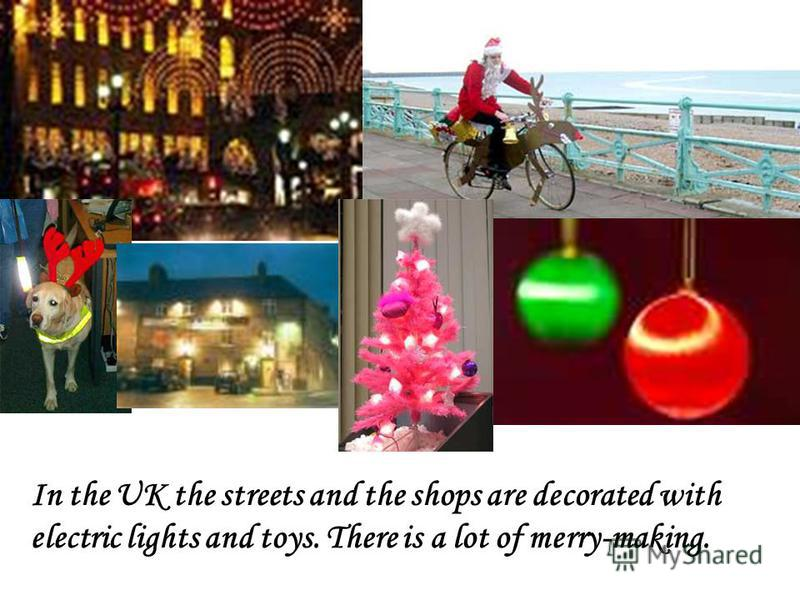 In the UK the streets and the shops are decorated with electric lights and toys. There is a lot of merry-making.