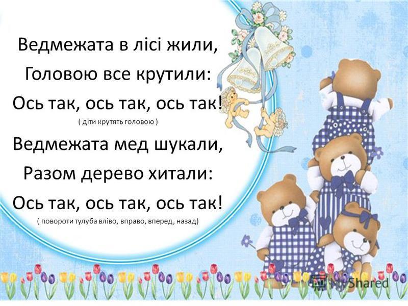 Ведмежата в лісі жили, Головою все крутили: Ось так, ось так, ось так! ( діти крутять головою ) Ведмежата мед шукали, Разом дерево хитали: Ось так, ось так, ось так! ( повороти тулуба вліво, вправо, вперед, назад)