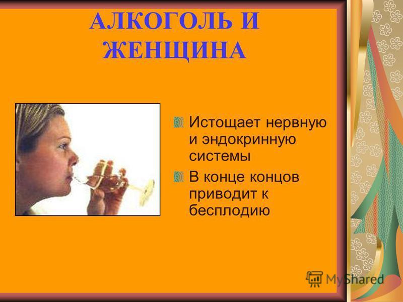 АЛКОГОЛЬ И ЖЕНЩИНА Истощает нервную и эндокринную системы В конце концов приводит к бесплодию