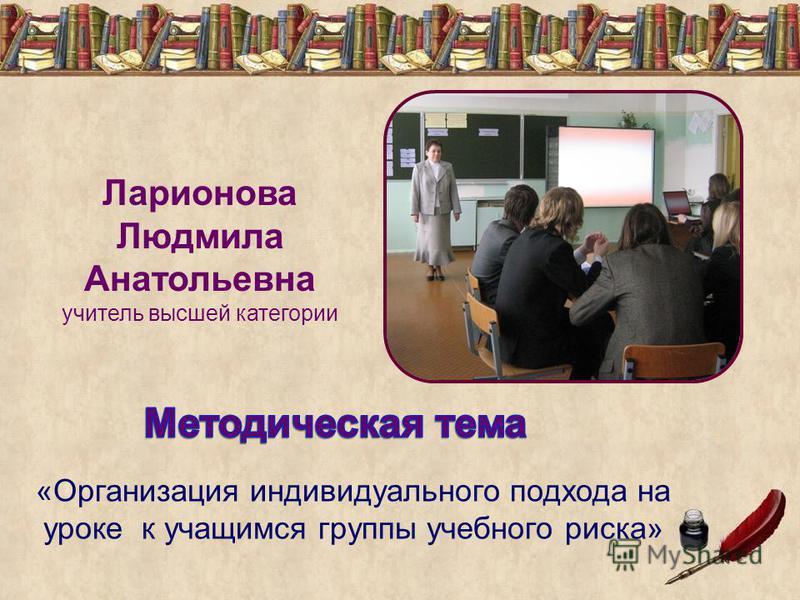 «Организация индивидуального подхода на уроке к учащимся группы учебного риска» Ларионова Людмила Анатольевна учитель высшей категории