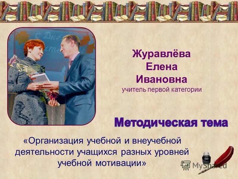 Журавлёва Елена Ивановна учитель первой категории «Организация учебной и внеучебной деятельности учащихся разных уровней учебной мотивации»