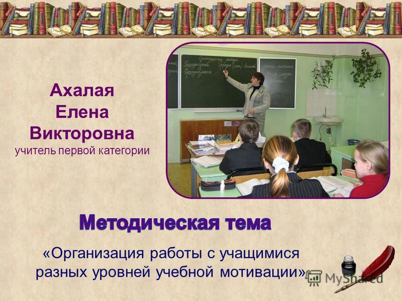 Ахалая Елена Викторовна учитель первой категории «Организация работы с учащимися разных уровней учебной мотивации»