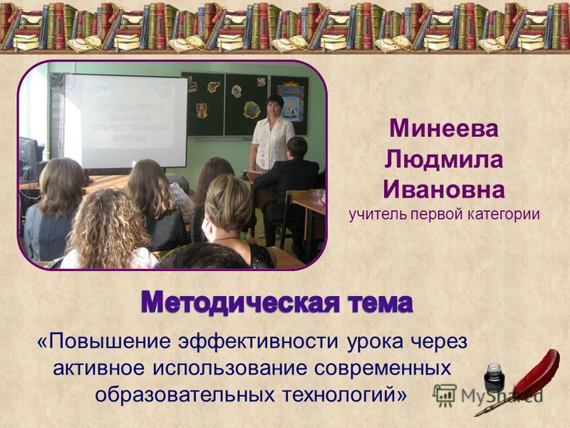 Минеева Людмила Ивановна учитель первой категории «Повышение эффективности урока через активное использование современных образовательных технологий»
