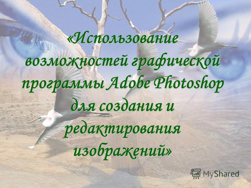 «Использование возможностей графической программы Adobe Photoshop для создания и редактирования изображений»