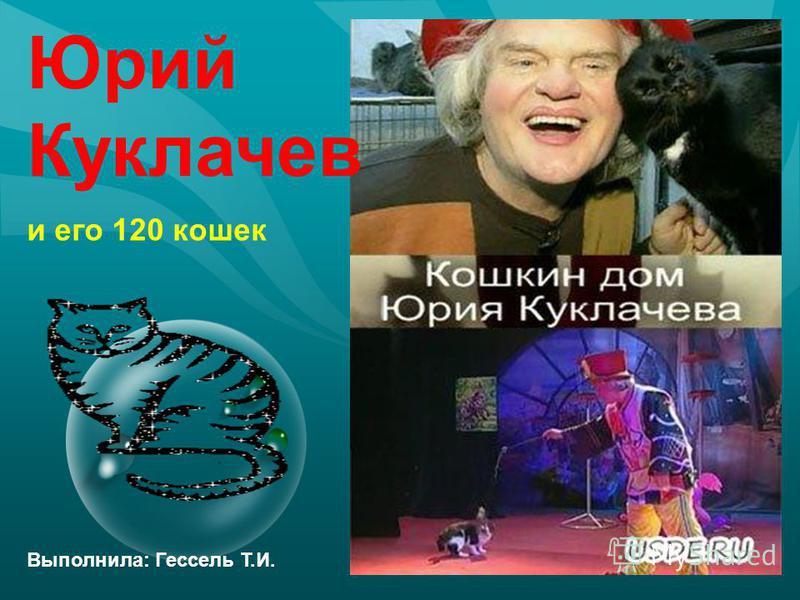 Юрий Куклачев Выполнила: Гессель Т.И. и его 120 кошек