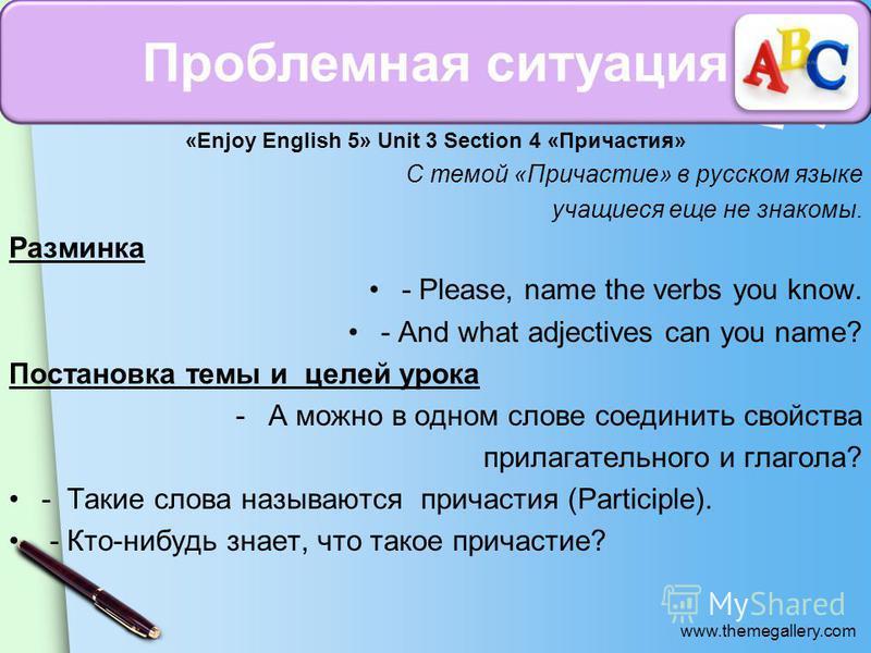 www.themegallery.com «Enjoy English 5» Unit 3 Section 4 «Причастия» С темой «Причастие» в русском языке учащиеся еще не знакомы. Разминка - Please, name the verbs you know. - And what adjectives can you name? Постановка темы и целей урока -А можно в