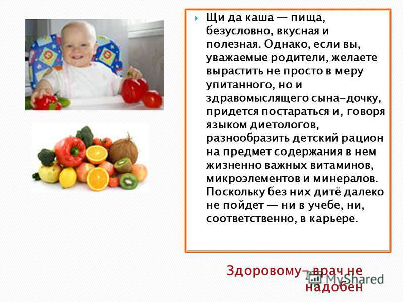 Здоровому- врач не надобен Щи да каша пища, безусловно, вкусная и полезная. Однако, если вы, уважаемые родители, желаете вырастить не просто в меру упитанного, но и здравомыслящего сына-дочку, придется постараться и, говоря языком диетологов, разнооб