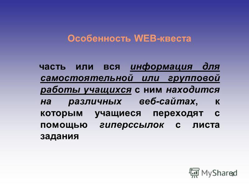 9 Особенность WEB-квеста часть или вся информация для самостоятельной или групповой работы учащихся с ним находится на различных веб-сайтах, к которым учащиеся переходят с помощью гиперссылок с листа задания