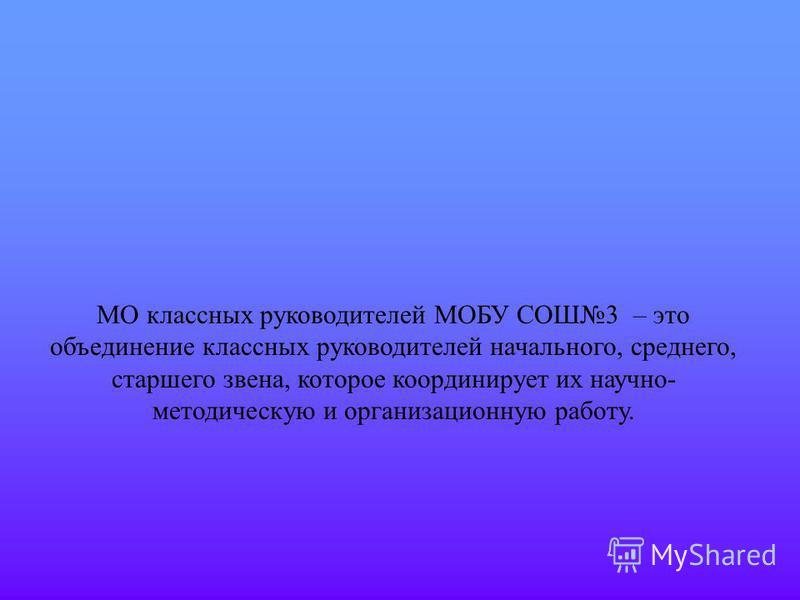 МО классных руководителей МОБУ СОШ3 – это объединение классных руководителей начального, среднего, старшего звена, которое координирует их научно- методическую и организационную работу.