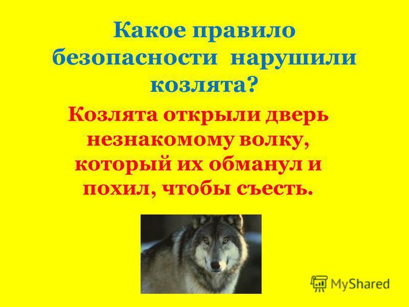 Какое правило безопасности нарушили козлята? Козлята открыли дверь незнакомому волку, который их обманул и похил, чтобы съесть.