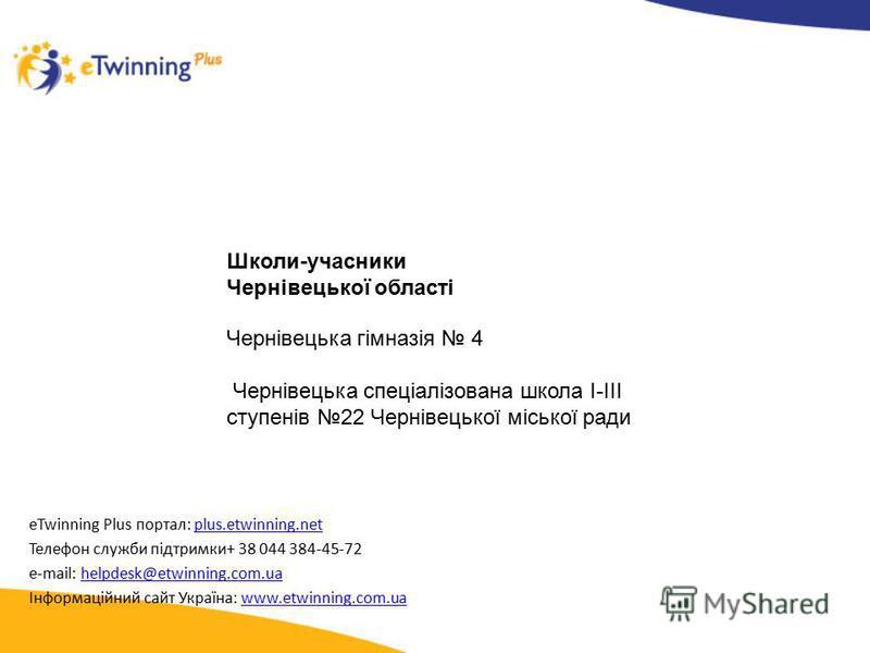eTwinning Plus портал: plus.etwinning.netplus.etwinning.net Телефон служби підтримки+ 38 044 384-45-72 e-mail: helpdesk@etwinning.com.uahelpdesk@etwinning.com.ua Інформаційний сайт Україна: www.etwinning.com.uawww.etwinning.com.ua Школи-учасники Черн