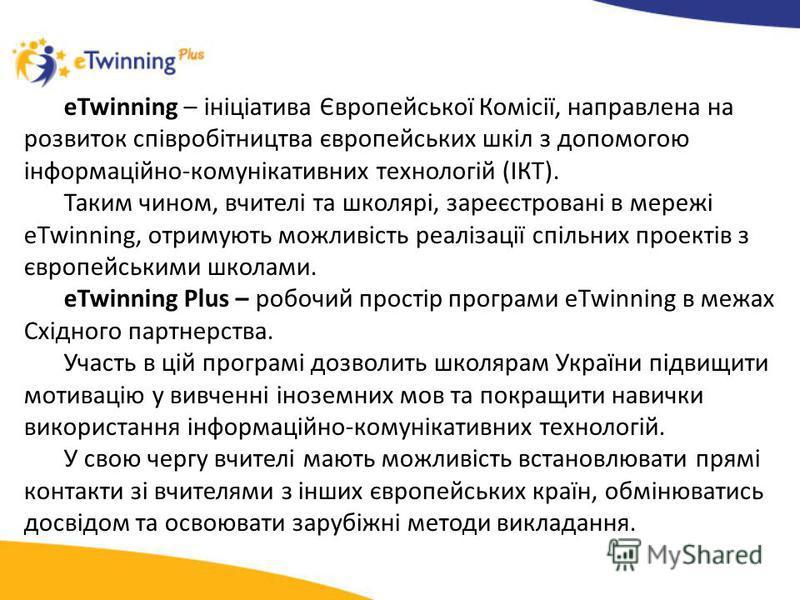 eTwinning – ініціатива Європейської Комісії, направлена на розвиток співробітництва європейських шкіл з допомогою інформаційно-комунікативних технологій (ІКТ). Таким чином, вчителі та школярі, зареєстровані в мережі eTwinning, отримують можливість ре