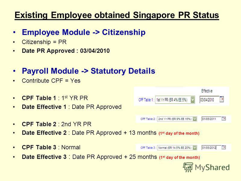 Existing Employee obtained Singapore PR Status Employee Module -> Citizenship Citizenship = PR Date PR Approved : 03/04/2010 Payroll Module -> Statutory Details Contribute CPF = Yes CPF Table 1 : 1 st YR PR Date Effective 1 : Date PR Approved CPF Tab